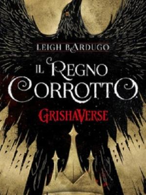 """Copertina """"Il regno corrotto. Grishaverse"""", di Leigh Bardugo"""