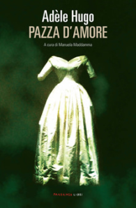 Copertina libro Pazza d'amore, di Adèle Hugo, dal 15 ottobre in libreria